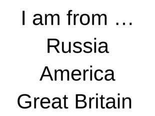 I am from … Russia America Great Britain