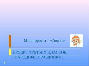 Мини-проект «Святки» ПРОЕКТ ТРЕТЬИХ КЛАССОВ «НАРОДНЫЕ ПРАЗДНИКИ»