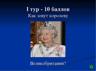 I тур - 10 баллов Как зовут королеву Великобритании?