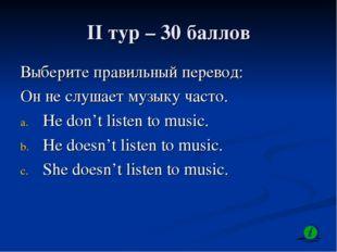 II тур – 30 баллов Выберите правильный перевод: Он не слушает музыку часто. H