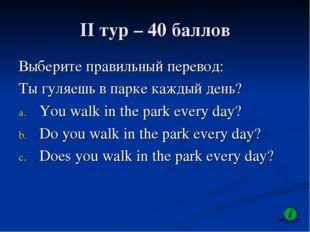 II тур – 40 баллов Выберите правильный перевод: Ты гуляешь в парке каждый ден