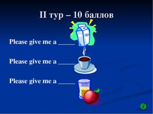 II тур – 10 баллов Please give me a _____ Please give me a _____ Please give