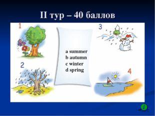 II тур – 40 баллов a summer b autumn c winter d spring