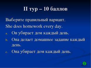 II тур – 10 баллов Выберите правильный вариант. She does homework every day.