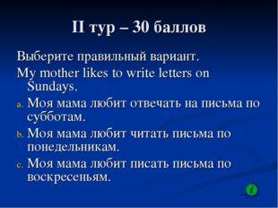 II тур – 30 баллов Выберите правильный вариант. My mother likes to write lett