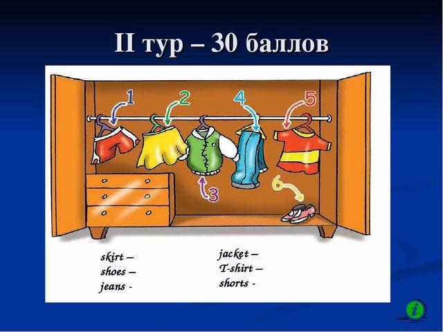II тур – 30 баллов skirt – shoes – jeans - jacket – T-shirt – shorts -