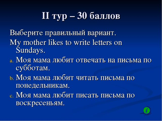 II тур – 30 баллов Выберите правильный вариант. My mother likes to write lett...