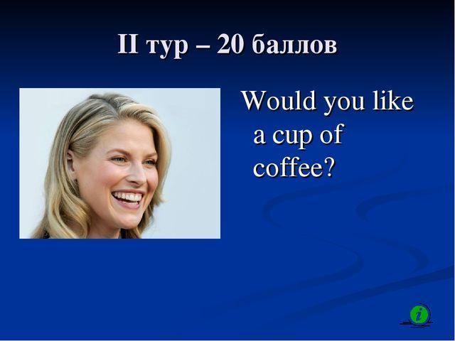 II тур – 20 баллов Would you like a cup of coffee?