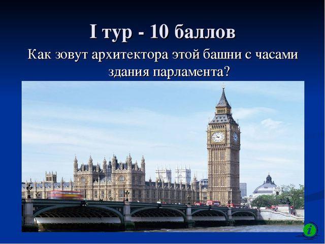 I тур - 10 баллов Как зовут архитектора этой башни с часами здания парламента?