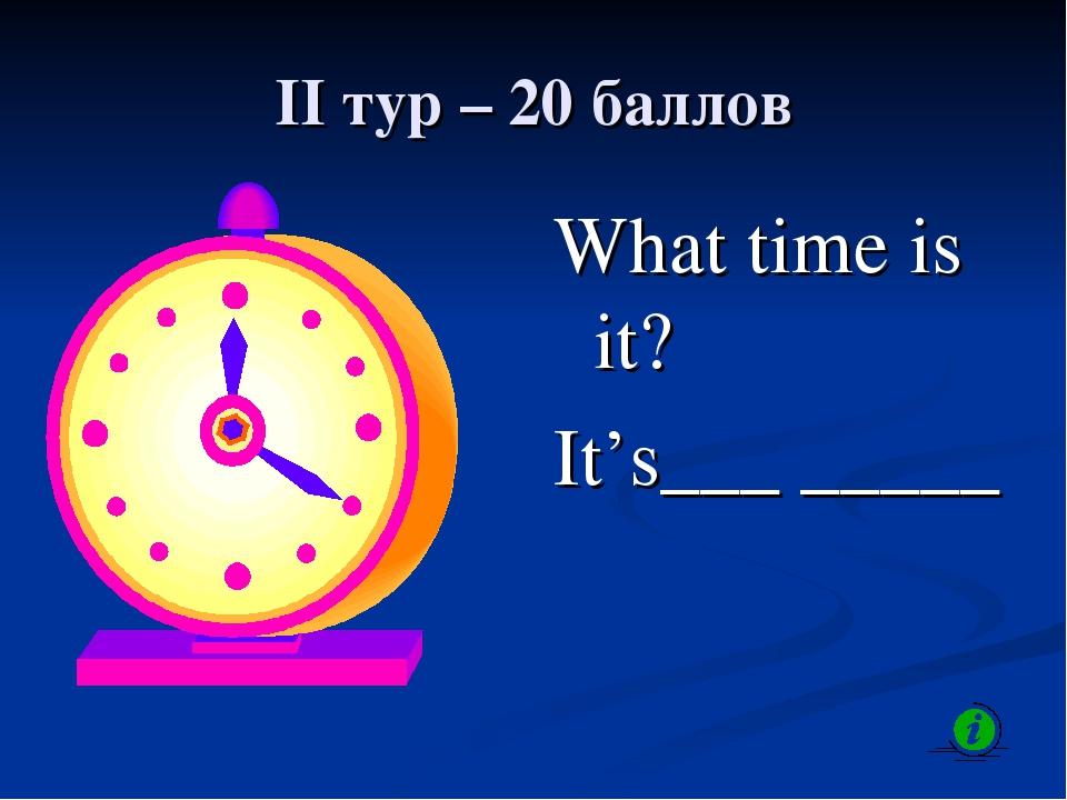 II тур – 20 баллов What time is it? It's___ _____