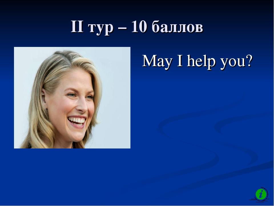 II тур – 10 баллов May I help you?
