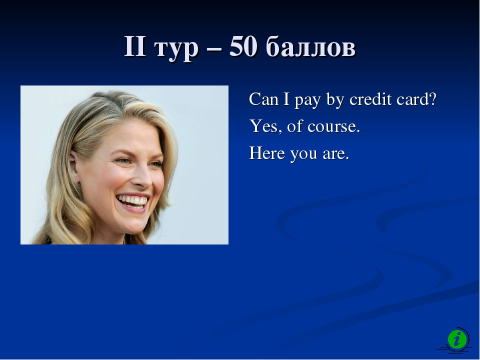 II тур – 50 баллов Can I pay by credit card? Yes, of course. Here you are.