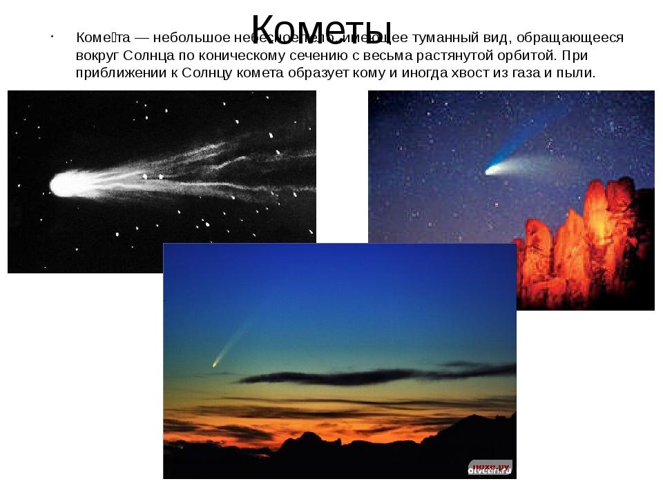 Кометы Коме́та — небольшое небесное тело, имеющее туманный вид, обращающееся...