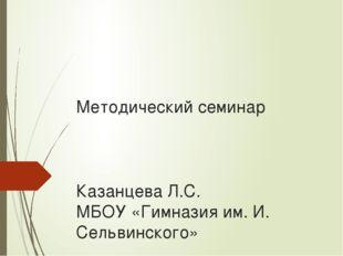 Методический семинар Казанцева Л.С. МБОУ «Гимназия им. И. Сельвинского»