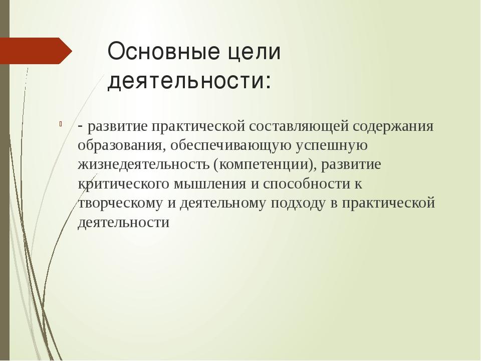 Основные цели деятельности: - развитие практической составляющей содержания о...