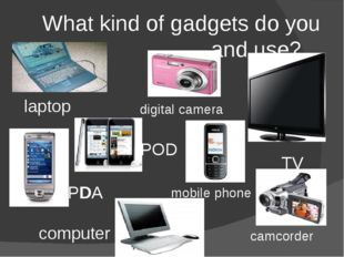 What kind of gadgets do you own and use? digital camera TV camcorder iPOD PDA