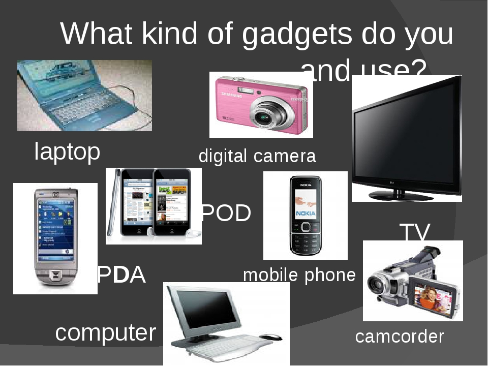 What kind of gadgets do you own and use? digital camera TV camcorder iPOD PDA...