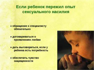Если ребенок пережил опыт сексуального насилия ♦ обращение к специалисту обяз