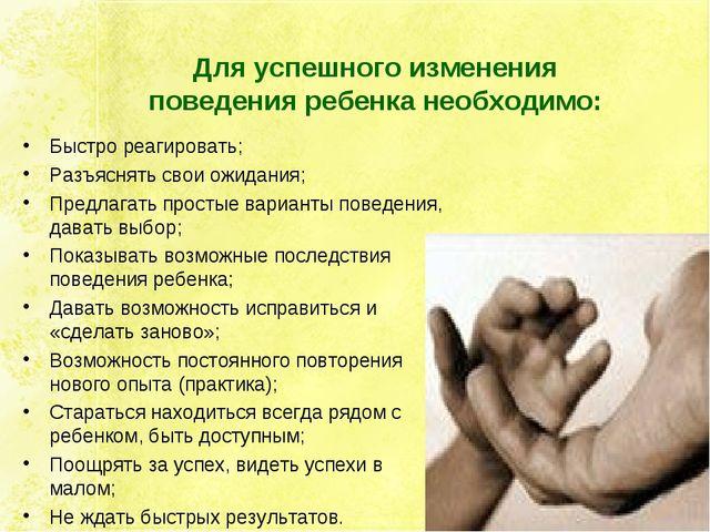Для успешного изменения поведения ребенка необходимо: Быстро реагировать; Раз...