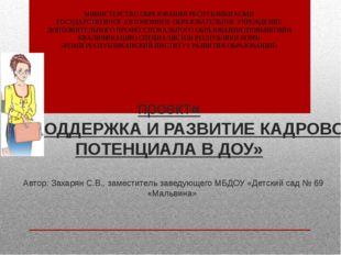проект «ПОДДЕРЖКА И РАЗВИТИЕ КАДРОВОГО ПОТЕНЦИАЛА В ДОУ» Автор: Захарян С.В.