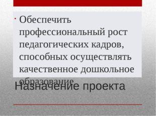 Назначение проекта Обеспечить профессиональный рост педагогических кадров, сп