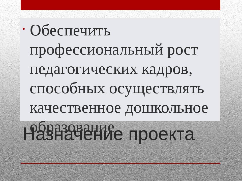Назначение проекта Обеспечить профессиональный рост педагогических кадров, сп...