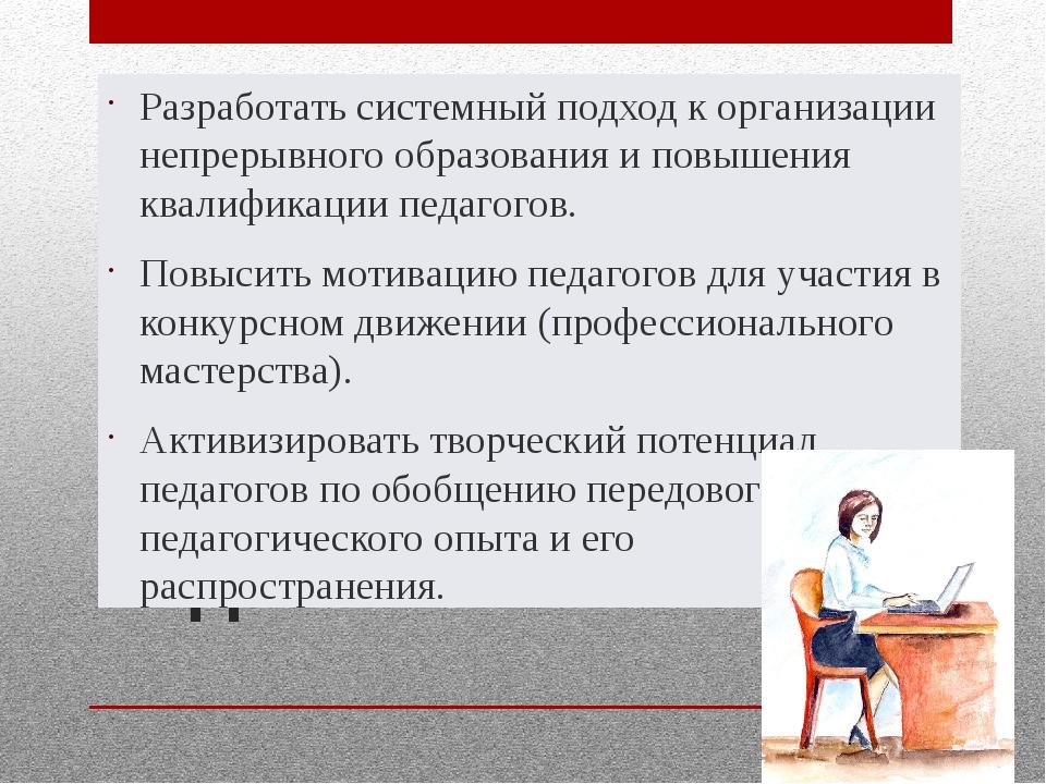 Задачи Разработать системный подход к организации непрерывного образования и...