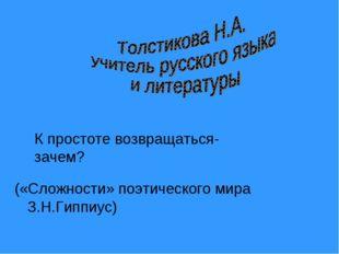 («Сложности» поэтического мира З.Н.Гиппиус) К простоте возвращаться- зачем?