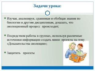 Задачи урока: Изучая, анализируя, сравнивая и обобщая знания по биологии и др
