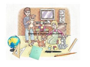 Определи задание к рисункам