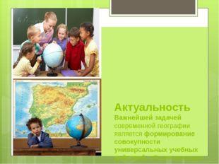 Актуальность Важнейшей задачей современной географии является формирование с