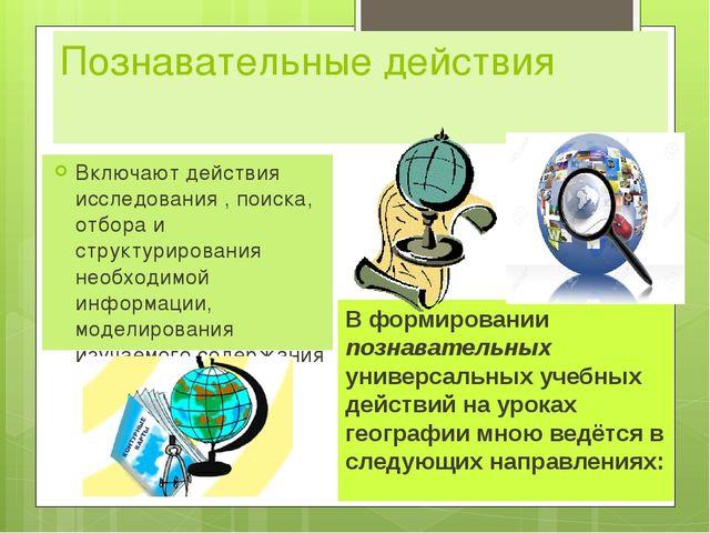 Познавательные действия Включают действия исследования , поиска, отбора и стр...