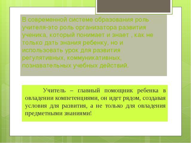 В современной системе образования роль учителя-это роль организатора развития...