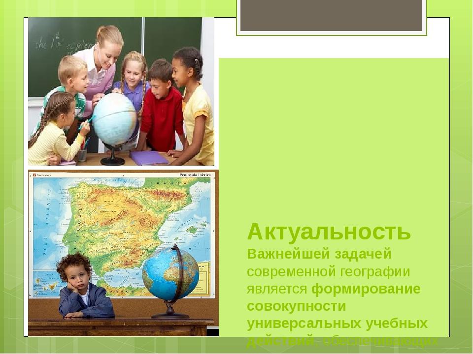Актуальность Важнейшей задачей современной географии является формирование с...