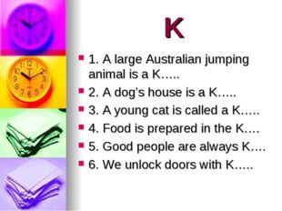 K 1. A large Australian jumping animal is a K….. 2. A dog's house is a K….. 3