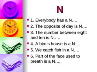 N 1. Everybody has a N…. 2. The opposite of day is N…. 3. The number between