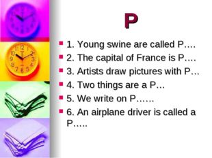 P 1. Young swine are called P…. 2. The capital of France is P…. 3. Artists dr