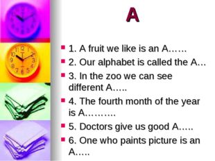 A 1. A fruit we like is an A…… 2. Our alphabet is called the A… 3. In the zoo