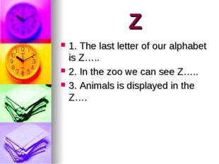 Z 1. The last letter of our alphabet is Z….. 2. In the zoo we can see Z….. 3.