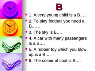 B 1. A very young child is a B….. 2. To play football you need a B…… 3. The s