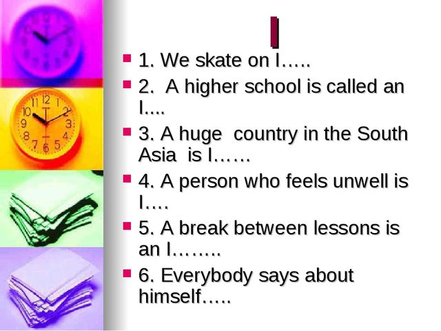 I 1. We skate on I….. 2. A higher school is called an I.... 3. A huge country...