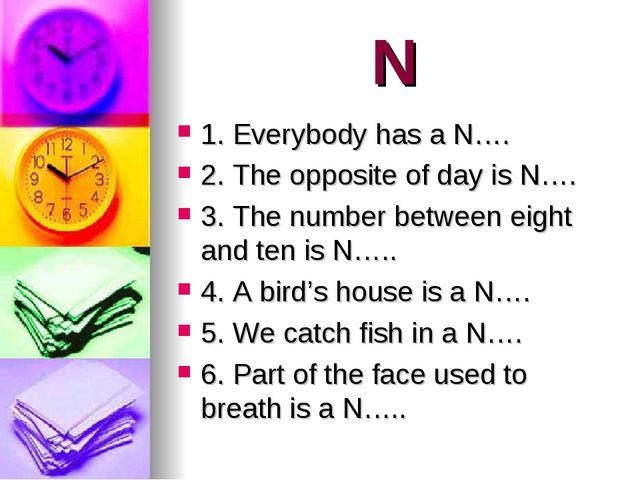 N 1. Everybody has a N…. 2. The opposite of day is N…. 3. The number between...