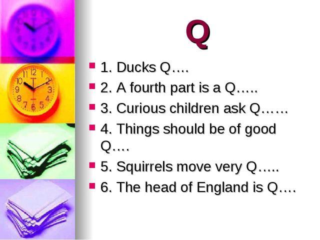 Q 1. Ducks Q…. 2. A fourth part is a Q….. 3. Curious children ask Q…… 4. Thin...