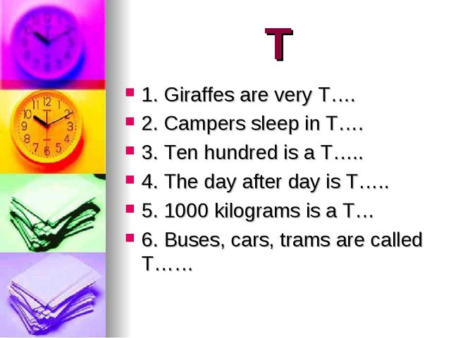 T 1. Giraffes are very T…. 2. Campers sleep in T…. 3. Ten hundred is a T….. 4...