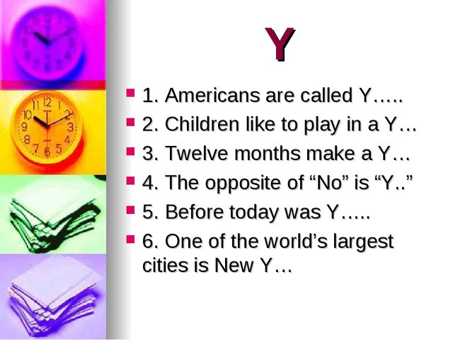 Y 1. Americans are called Y….. 2. Children like to play in a Y… 3. Twelve mon...