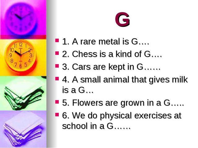 G 1. A rare metal is G…. 2. Chess is a kind of G…. 3. Cars are kept in G…… 4....