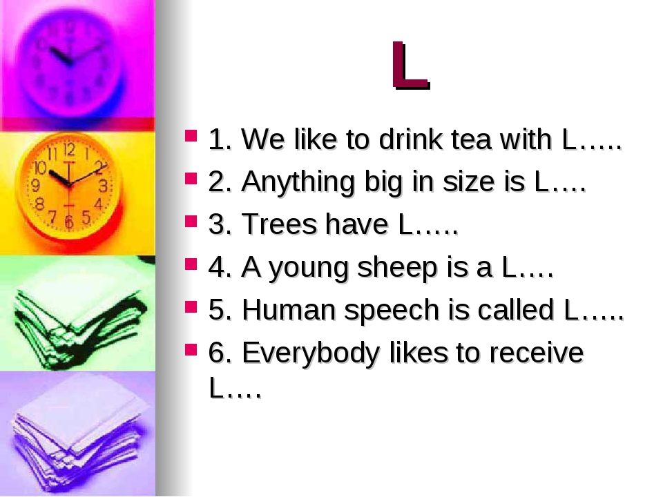 L 1. We like to drink tea with L….. 2. Anything big in size is L…. 3. Trees h...