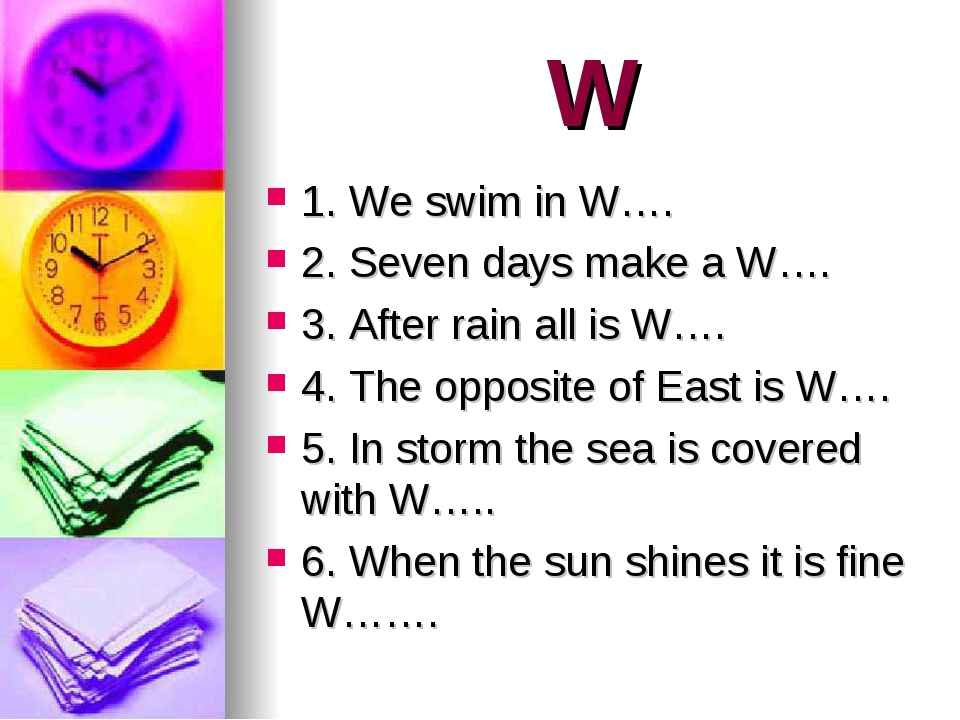 W 1. We swim in W…. 2. Seven days make a W…. 3. After rain all is W…. 4. The...