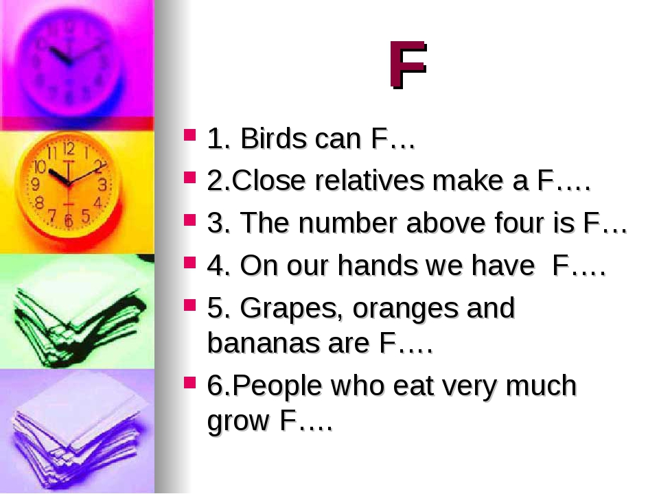 F 1. Birds can F… 2.Close relatives make a F…. 3. The number above four is F…...