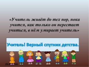 «Учитель живёт до тех пор, пока учится,как только он перестает учиться,в нё